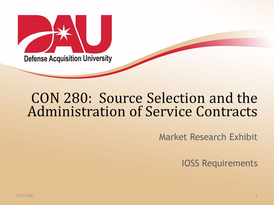 CON 280 CON 280: Source Selection and the Administration of Service Contracts Market Research Exhibit IOSS Requirements 1