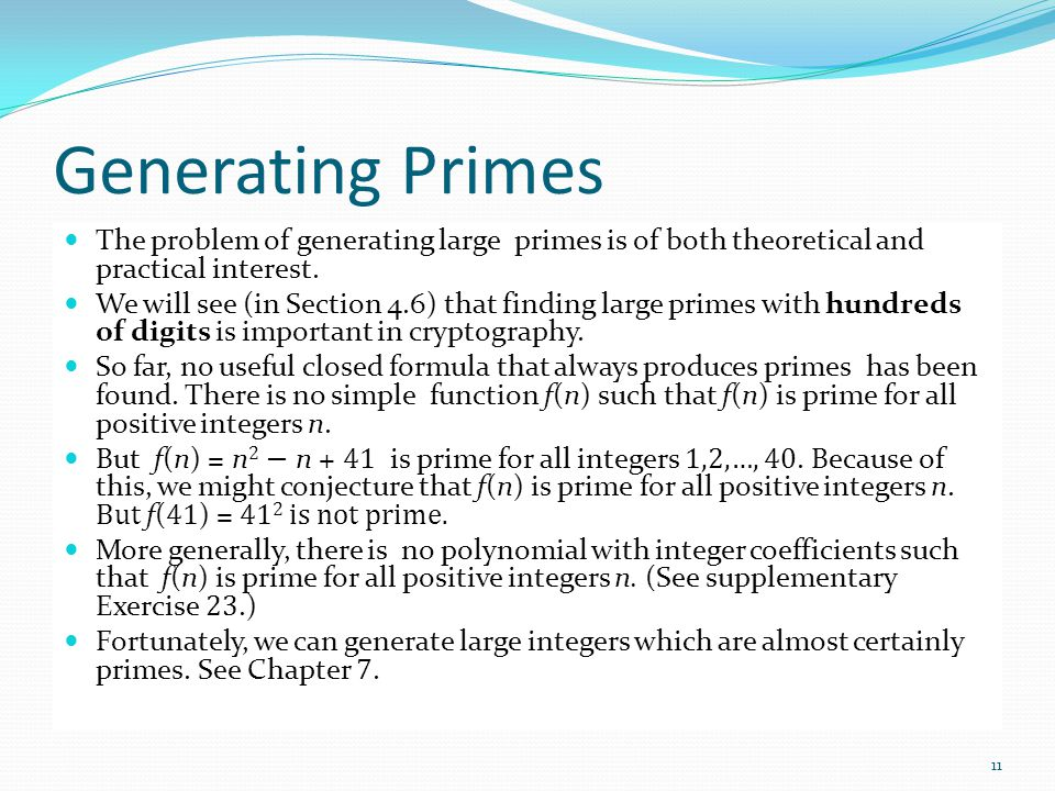 Generating Primes The problem of generating large primes is of both theoretical and practical interest. We will see (in Section 4.6) that finding larg