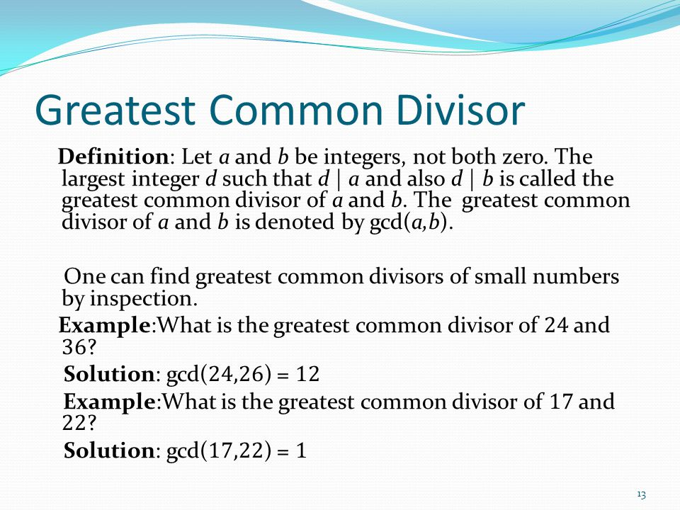 Greatest Common Divisor Definition: Let a and b be integers, not both zero. The largest integer d such that d | a and also d | b is called the greates