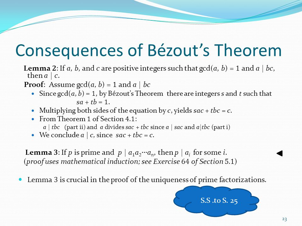 Consequences of Bézout's Theorem Lemma 2 : If a, b, and c are positive integers such that gcd(a, b) = 1 and a | bc, then a | c. Proof: Assume gcd(a, b