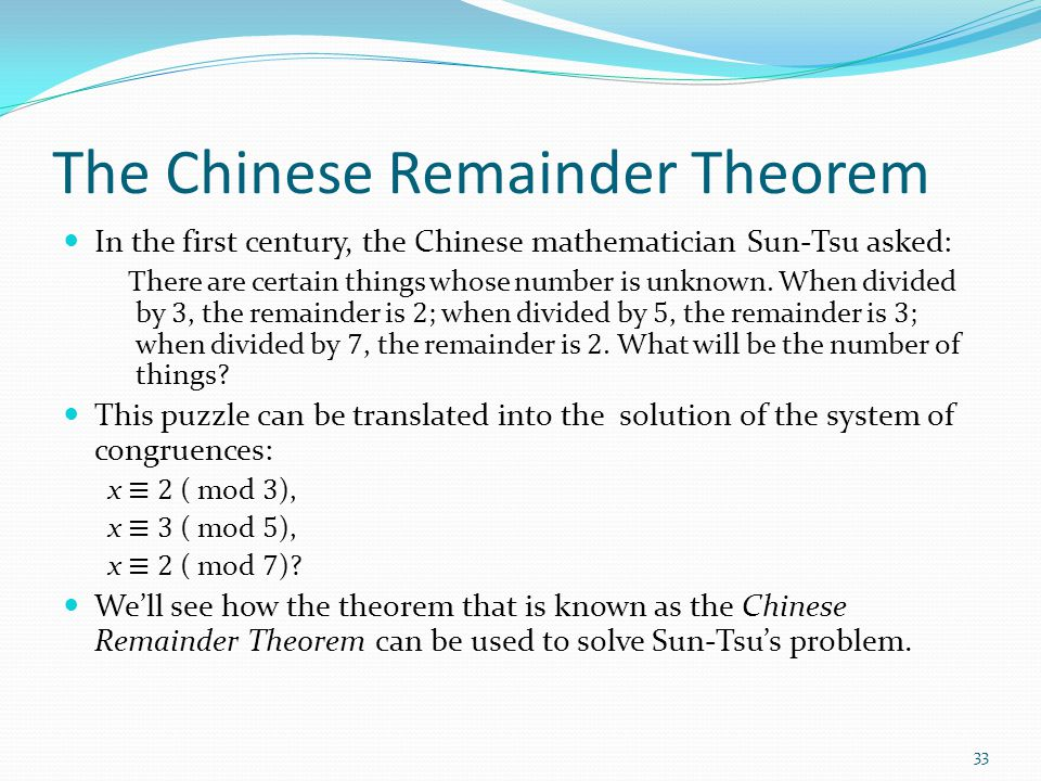 The Chinese Remainder Theorem In the first century, the Chinese mathematician Sun-Tsu asked: There are certain things whose number is unknown. When di
