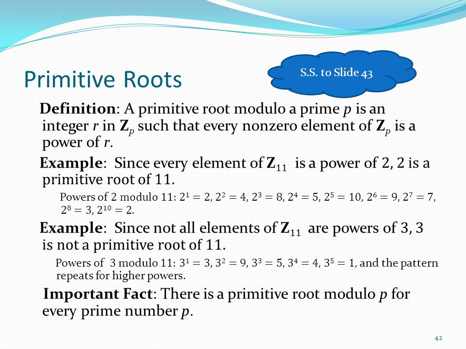 Primitive Roots Definition: A primitive root modulo a prime p is an integer r in Z p such that every nonzero element of Z p is a power of r. Example: