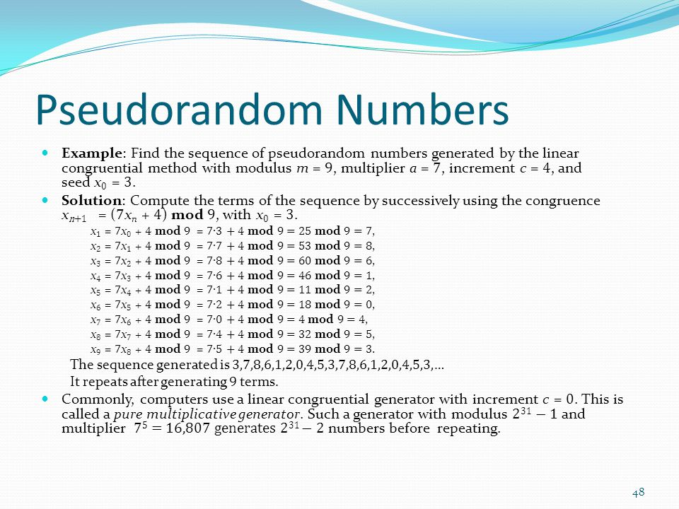 Pseudorandom Numbers Example: Find the sequence of pseudorandom numbers generated by the linear congruential method with modulus m = 9, multiplier a =