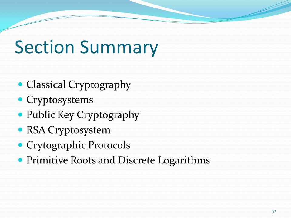 Section Summary Classical Cryptography Cryptosystems Public Key Cryptography RSA Cryptosystem Crytographic Protocols Primitive Roots and Discrete Loga