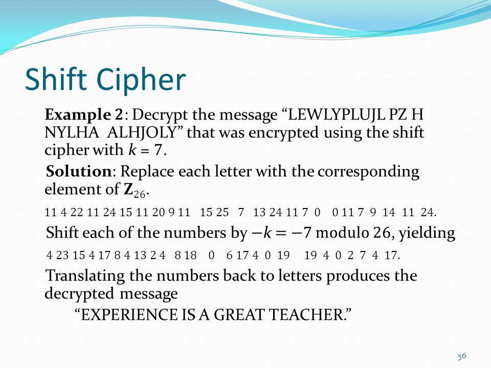 "Shift Cipher Example 2 : Decrypt the message ""LEWLYPLUJL PZ H NYLHA ALHJOLY"" that was encrypted using the shift cipher with k = 7. Solution: Replace e"