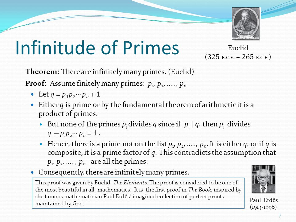 Infinitude of Primes Theorem: There are infinitely many primes. (Euclid) Proof: Assume finitely many primes: p 1, p 2, ….., p n Let q = p 1 p 2 ∙∙∙ p
