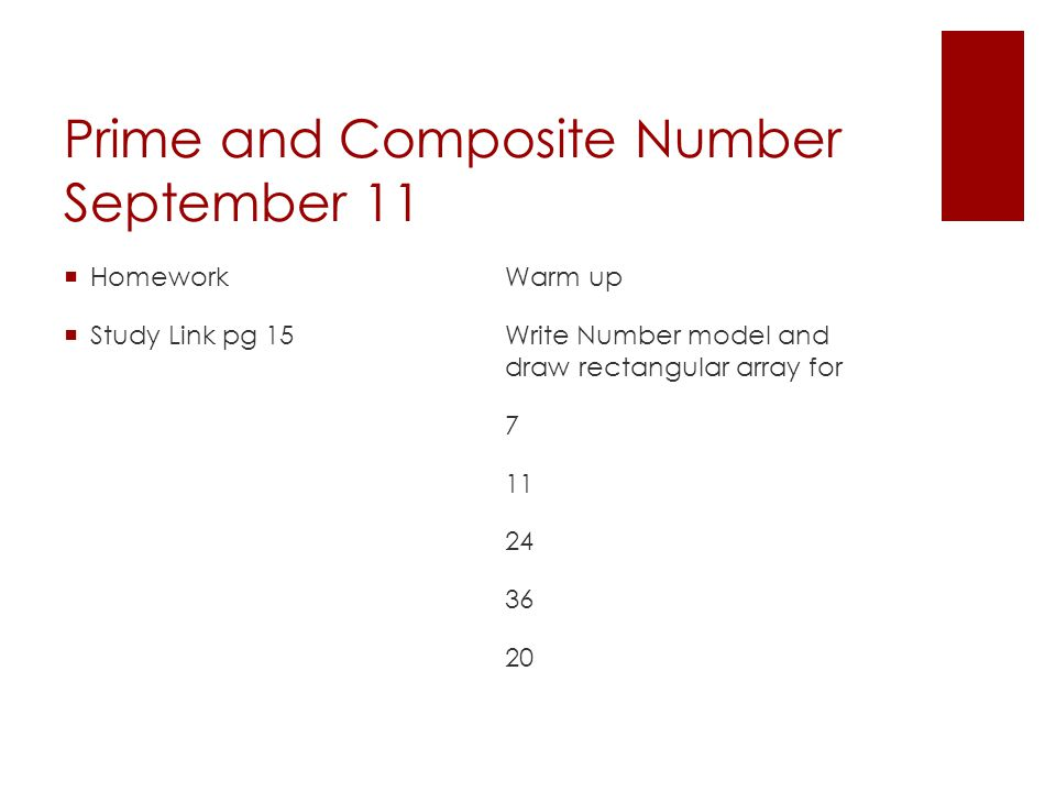 Prime and Composite Number September 11  Homework  Study Link pg 15 Warm up Write Number model and draw rectangular array for 7 11 24 36 20