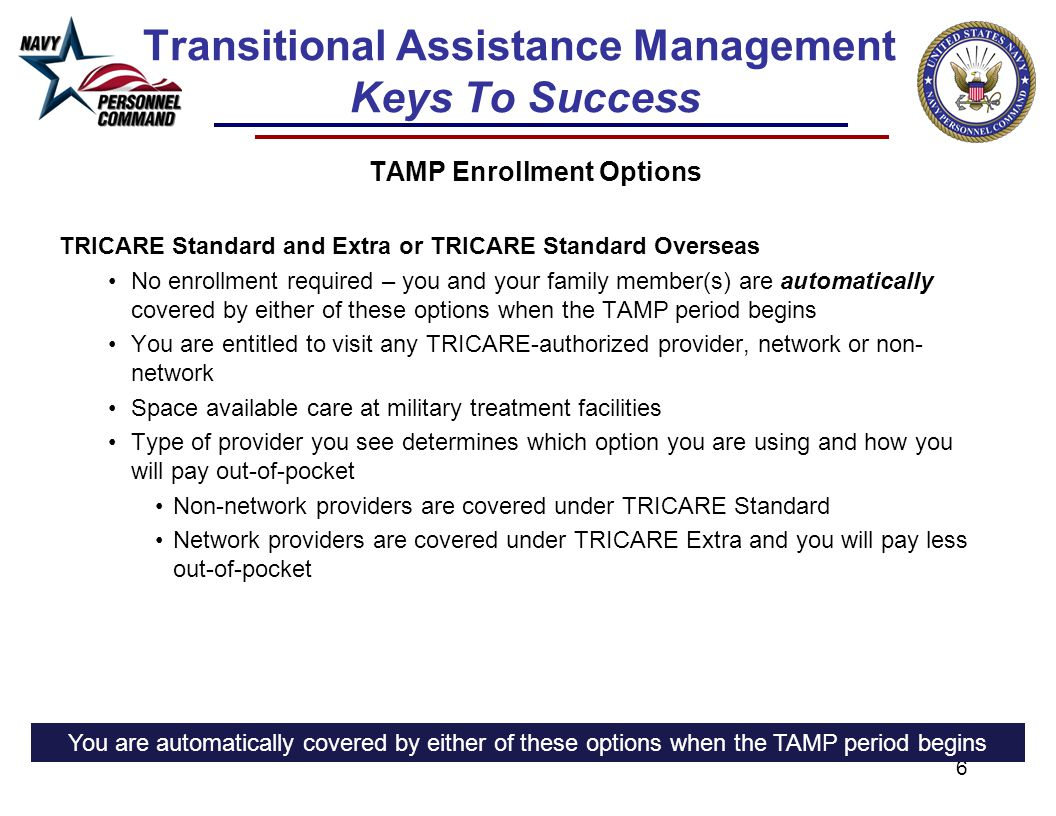 6 Transitional Assistance Management Keys To Success TAMP Enrollment Options TRICARE Standard and Extra or TRICARE Standard Overseas No enrollment required – you and your family member(s) are automatically covered by either of these options when the TAMP period begins You are entitled to visit any TRICARE-authorized provider, network or non- network Space available care at military treatment facilities Type of provider you see determines which option you are using and how you will pay out-of-pocket Non-network providers are covered under TRICARE Standard Network providers are covered under TRICARE Extra and you will pay less out-of-pocket You are automatically covered by either of these options when the TAMP period begins
