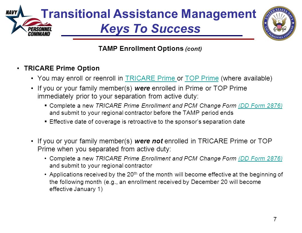 7 Transitional Assistance Management Keys To Success TAMP Enrollment Options (cont) TRICARE Prime Option You may enroll or reenroll in TRICARE Prime o