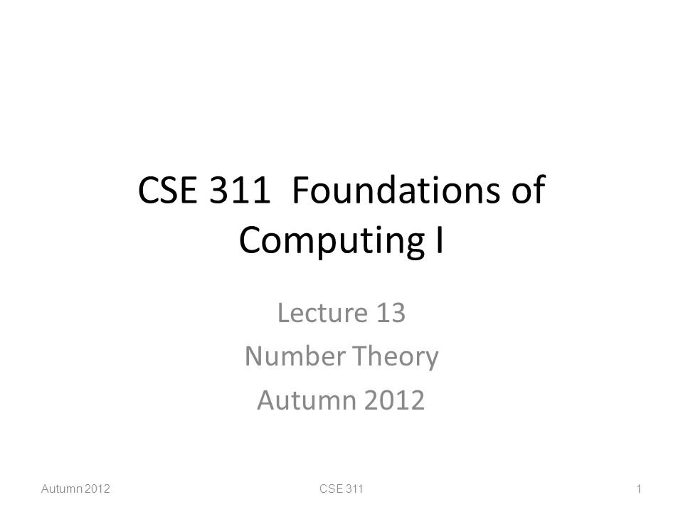 CSE 311 Foundations of Computing I Lecture 13 Number Theory Autumn 2012 CSE 311 1