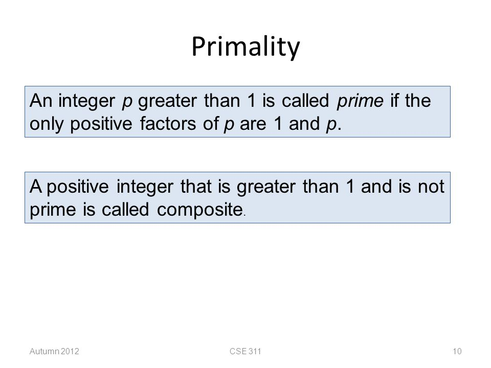 Primality An integer p greater than 1 is called prime if the only positive factors of p are 1 and p. A positive integer that is greater than 1 and is