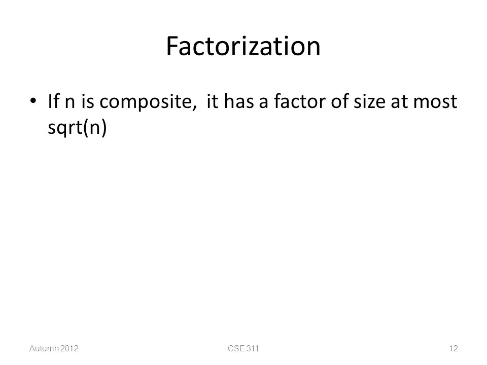 Factorization If n is composite, it has a factor of size at most sqrt(n) Autumn 2012CSE 31112