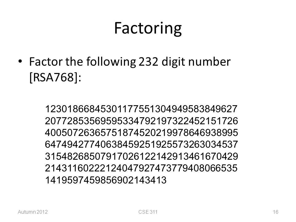 Factoring Factor the following 232 digit number [RSA768]: 12301866845301177551304949583849627 20772853569595334792197322452151726 40050726365751874520219978646938995 64749427740638459251925573263034537 31548268507917026122142913461670429 21431160222124047927473779408066535 1419597459856902143413 Autumn 2012CSE 311 16