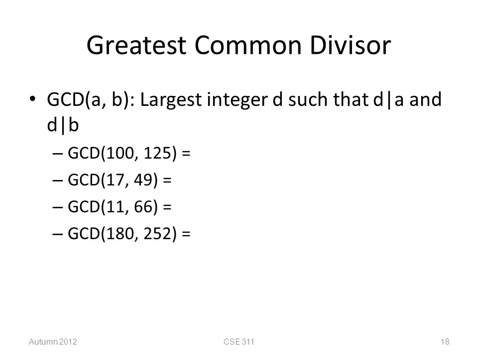 Greatest Common Divisor GCD(a, b): Largest integer d such that d|a and d|b – GCD(100, 125) = – GCD(17, 49) = – GCD(11, 66) = – GCD(180, 252) = Autumn 2012CSE 311 18