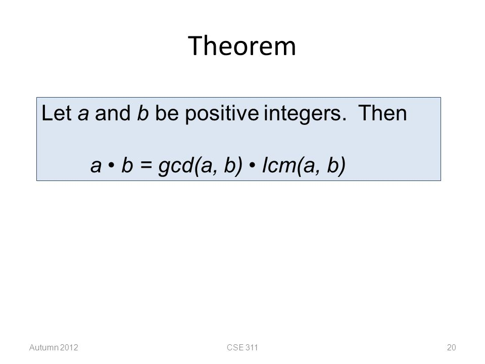 Theorem Autumn 2012CSE 311 20 Let a and b be positive integers. Then a b = gcd(a, b) lcm(a, b)