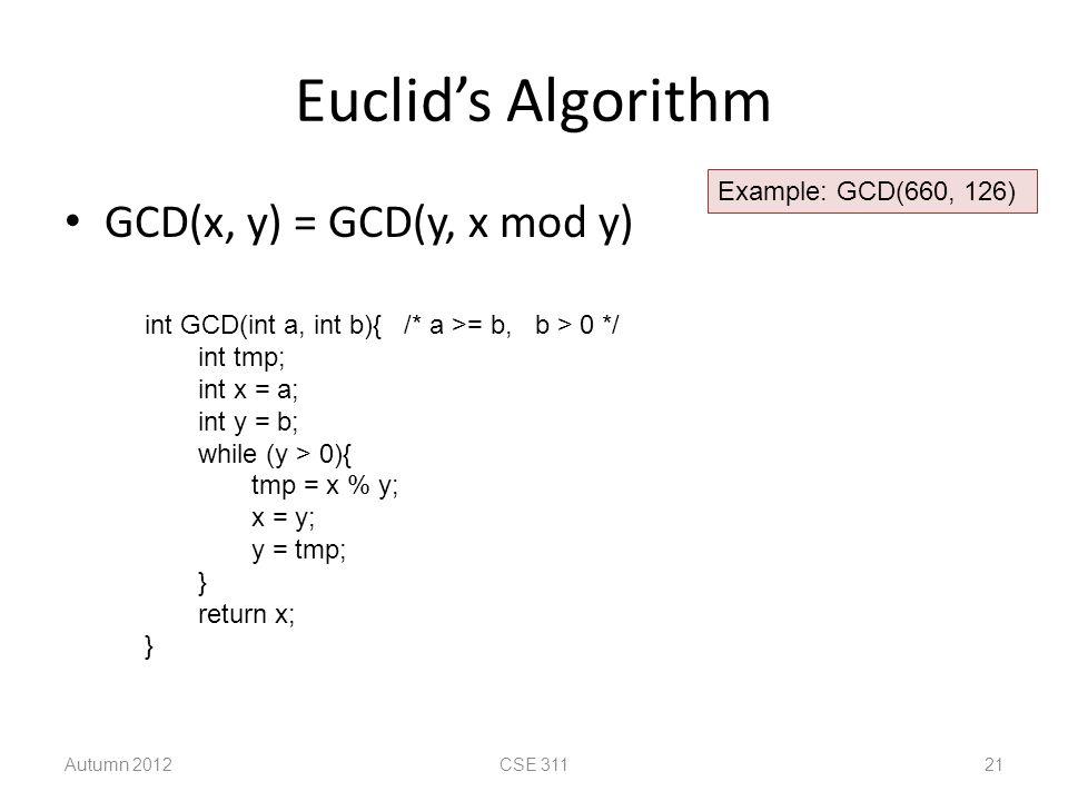 Euclid's Algorithm GCD(x, y) = GCD(y, x mod y) Autumn 2012CSE 31121 int GCD(int a, int b){ /* a >= b, b > 0 */ int tmp; int x = a; int y = b; while (y > 0){ tmp = x % y; x = y; y = tmp; } return x; } Example: GCD(660, 126)