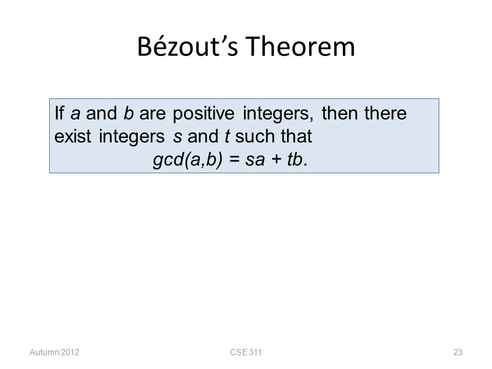 Bézout's Theorem Autumn 2012CSE 311 23 If a and b are positive integers, then there exist integers s and t such that gcd(a,b) = sa + tb.