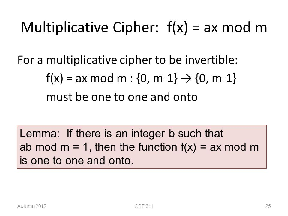 Multiplicative Cipher: f(x) = ax mod m For a multiplicative cipher to be invertible: f(x) = ax mod m : {0, m-1} → {0, m-1} must be one to one and onto Autumn 2012CSE 311 25 Lemma: If there is an integer b such that ab mod m = 1, then the function f(x) = ax mod m is one to one and onto.
