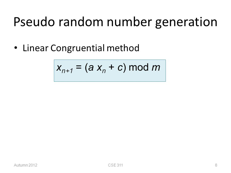 Pseudo random number generation Linear Congruential method Autumn 2012CSE 3118 x n+1 = (a x n + c) mod m