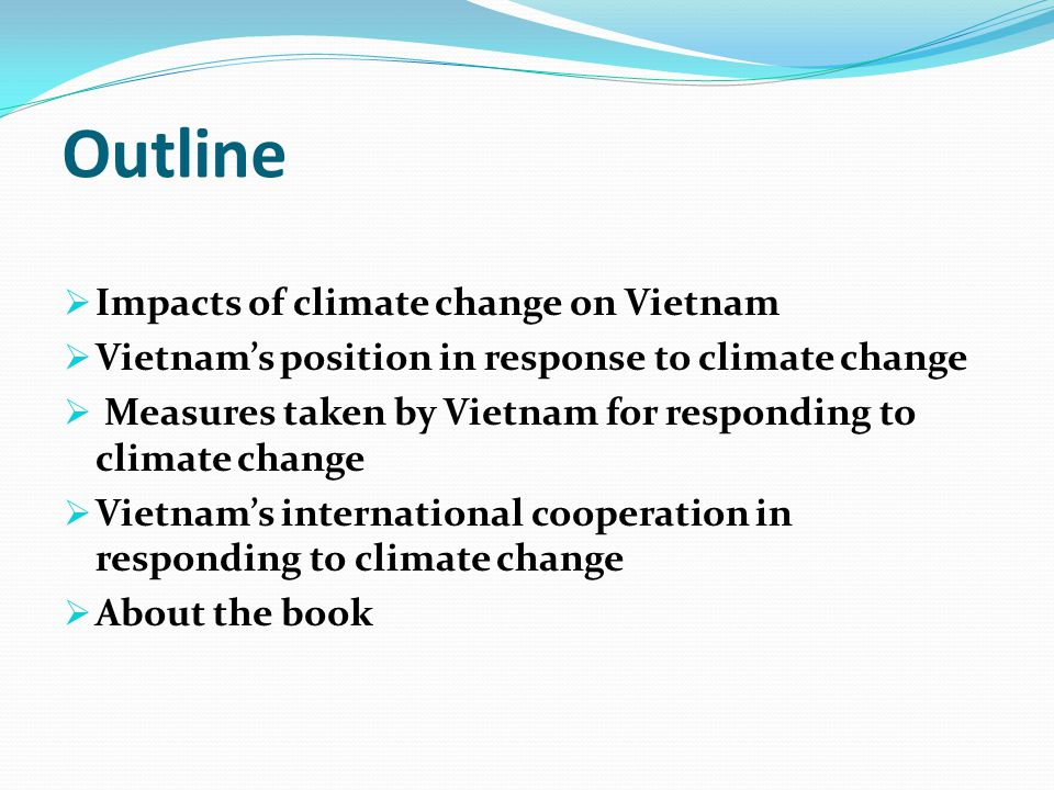 Outline  Impacts of climate change on Vietnam  Vietnam's position in response to climate change  Measures taken by Vietnam for responding to climate change  Vietnam's international cooperation in responding to climate change  About the book