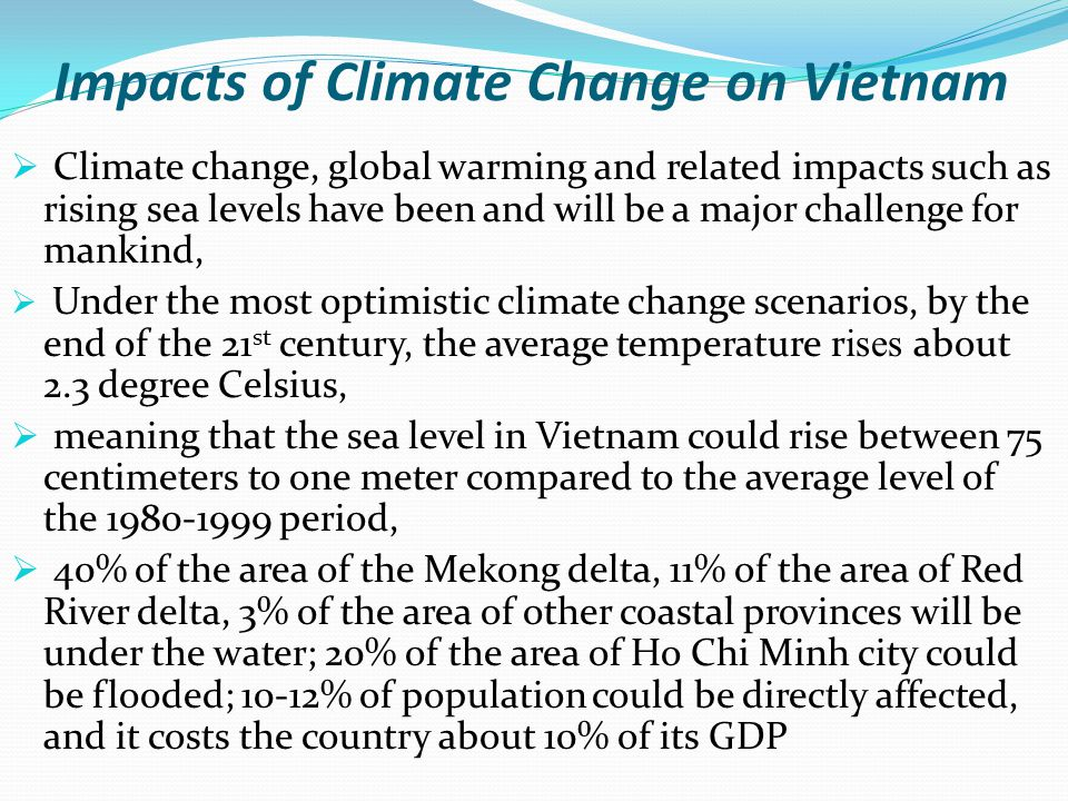 Impacts of Climate Change on Vietnam  Climate change, global warming and related impacts such as rising sea levels have been and will be a major challenge for mankind,  Under the most optimistic climate change scenarios, by the end of the 21 st century, the average temperature rises about 2.3 degree Celsius,  meaning that the sea level in Vietnam could rise between 75 centimeters to one meter compared to the average level of the 1980-1999 period,  40% of the area of the Mekong delta, 11% of the area of Red River delta, 3% of the area of other coastal provinces will be under the water; 20% of the area of Ho Chi Minh city could be flooded; 10-12% of population could be directly affected, and it costs the country about 10% of its GDP