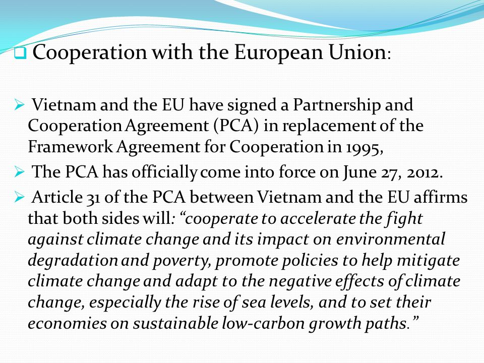  Cooperation with the European Union :  Vietnam and the EU have signed a Partnership and Cooperation Agreement (PCA) in replacement of the Framework Agreement for Cooperation in 1995,  The PCA has officially come into force on June 27, 2012.