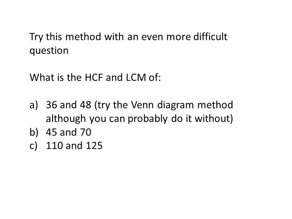 Try this method with an even more difficult question What is the HCF and LCM of: a)36 and 48 (try the Venn diagram method although you can probably do it without) b)45 and 70 c)110 and 125