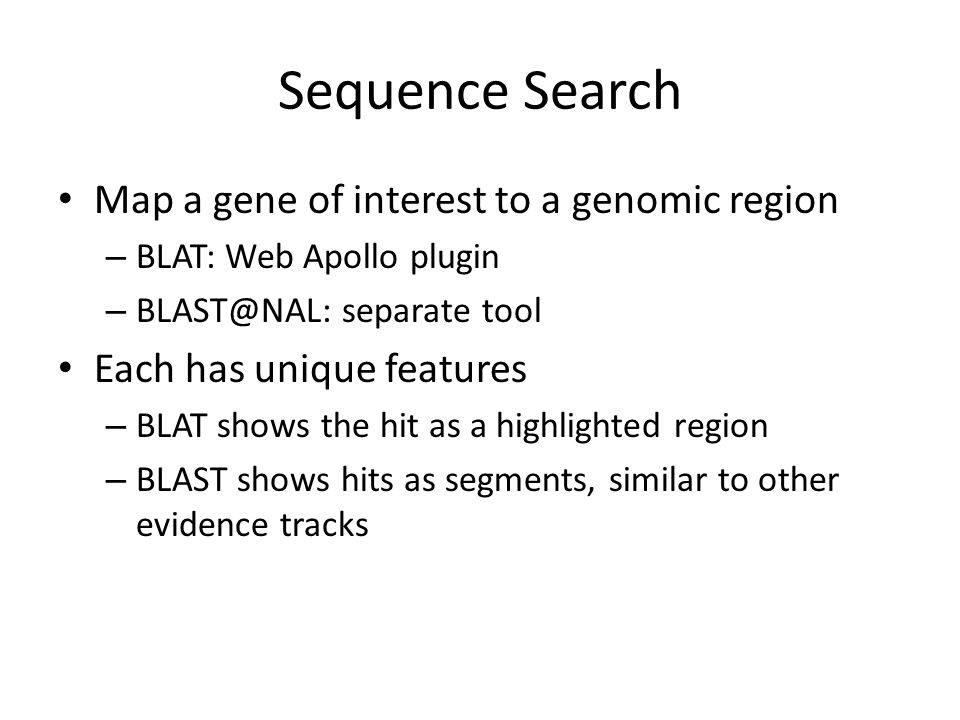 Sequence Search Map a gene of interest to a genomic region – BLAT: Web Apollo plugin – BLAST@NAL: separate tool Each has unique features – BLAT shows the hit as a highlighted region – BLAST shows hits as segments, similar to other evidence tracks