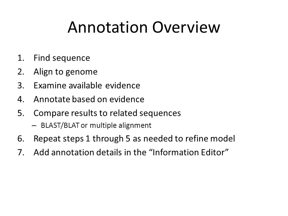 Annotation Overview 1.Find sequence 2.Align to genome 3.Examine available evidence 4.Annotate based on evidence 5.Compare results to related sequences – BLAST/BLAT or multiple alignment 6.Repeat steps 1 through 5 as needed to refine model 7.Add annotation details in the Information Editor