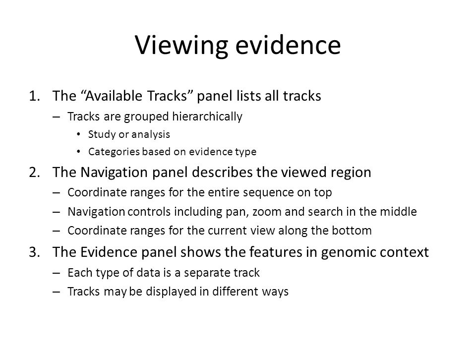 Viewing evidence 1.The Available Tracks panel lists all tracks – Tracks are grouped hierarchically Study or analysis Categories based on evidence type 2.The Navigation panel describes the viewed region – Coordinate ranges for the entire sequence on top – Navigation controls including pan, zoom and search in the middle – Coordinate ranges for the current view along the bottom 3.The Evidence panel shows the features in genomic context – Each type of data is a separate track – Tracks may be displayed in different ways