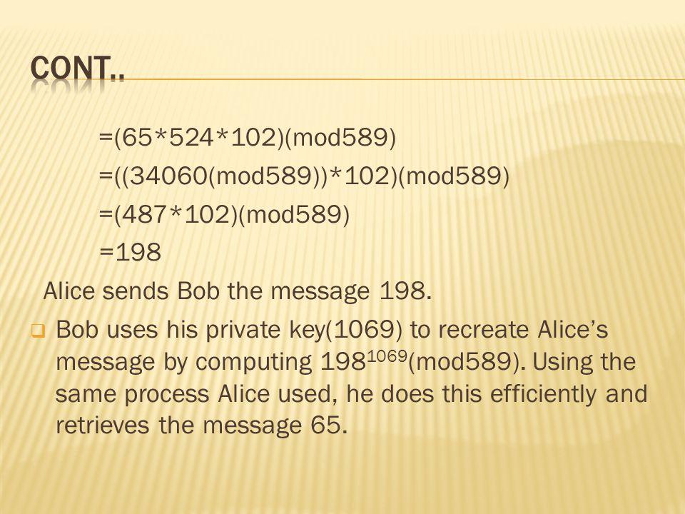 =(65*524*102)(mod589) =((34060(mod589))*102)(mod589) =(487*102)(mod589) =198 Alice sends Bob the message 198.