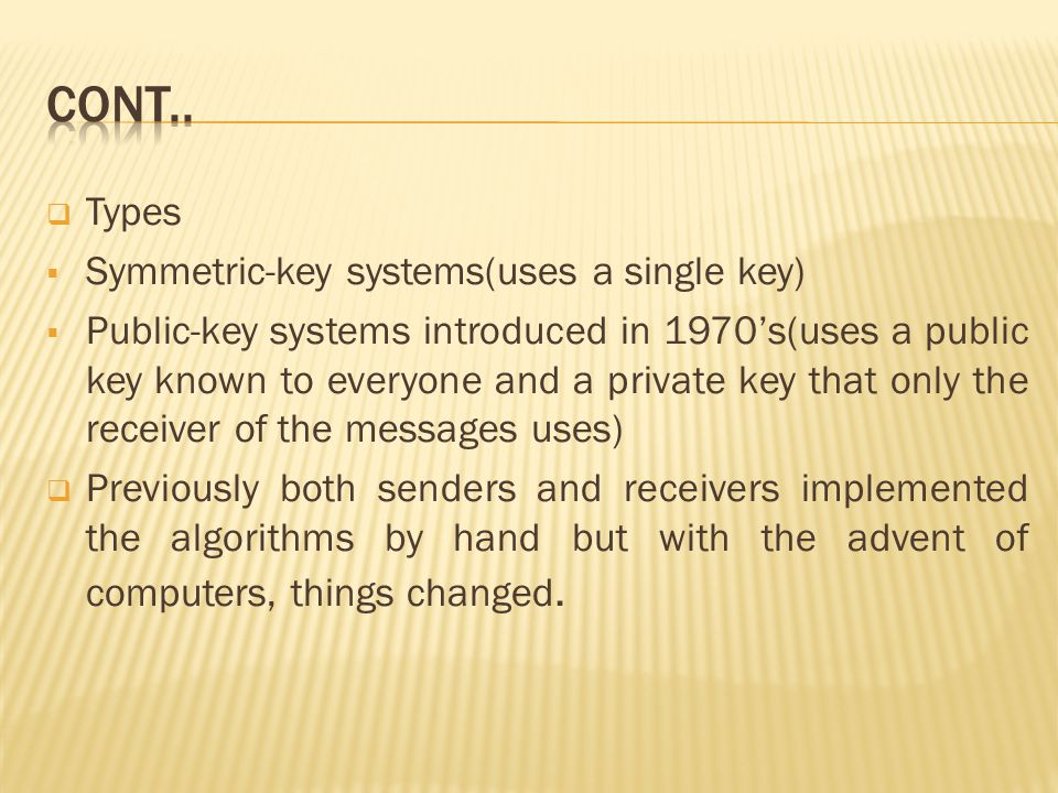  Types  Symmetric-key systems(uses a single key)  Public-key systems introduced in 1970's(uses a public key known to everyone and a private key that only the receiver of the messages uses)  Previously both senders and receivers implemented the algorithms by hand but with the advent of computers, things changed.
