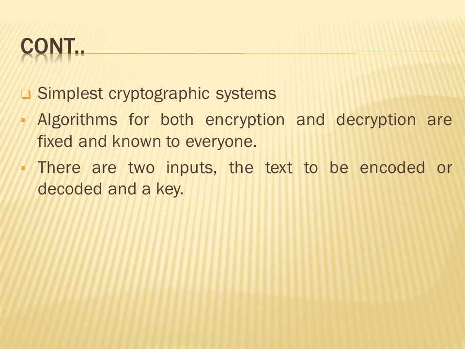  Simplest cryptographic systems  Algorithms for both encryption and decryption are fixed and known to everyone.
