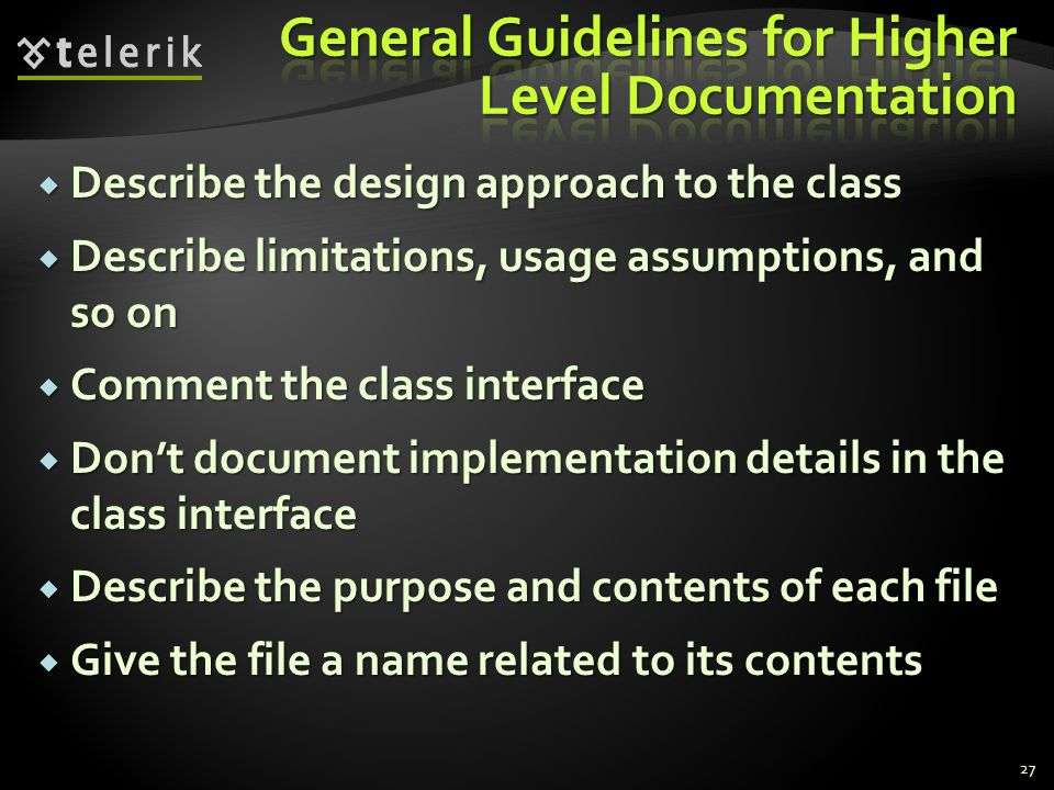 27  Describe the design approach to the class  Describe limitations, usage assumptions, and so on  Comment the class interface  Don't document implementation details in the class interface  Describe the purpose and contents of each file  Give the file a name related to its contents