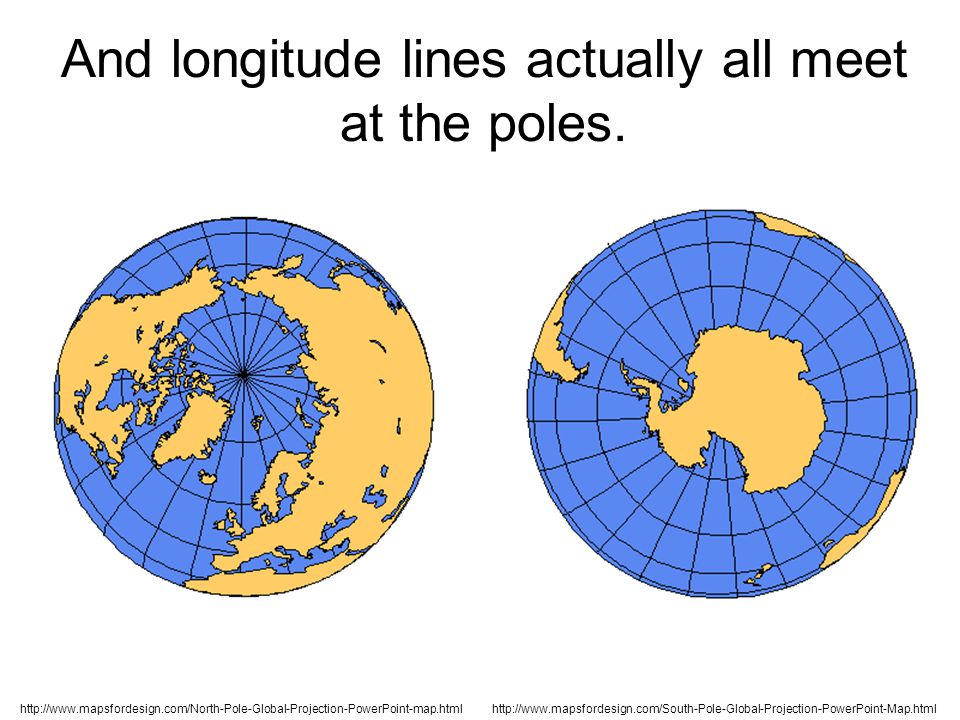 http://www.mapsfordesign.com/North-Pole-Global-Projection-PowerPoint-map.htmlhttp://www.mapsfordesign.com/South-Pole-Global-Projection-PowerPoint-Map.html And longitude lines actually all meet at the poles.