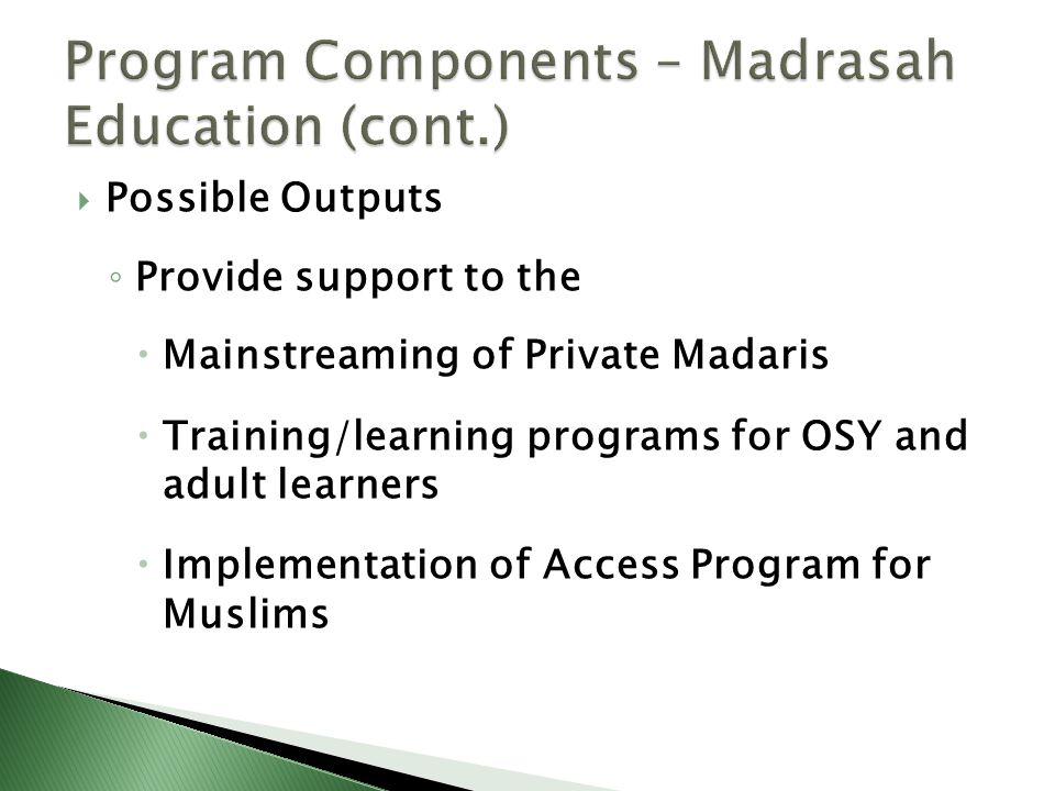  Possible Outputs ◦ Provide support to the  Mainstreaming of Private Madaris  Training/learning programs for OSY and adult learners  Implementatio