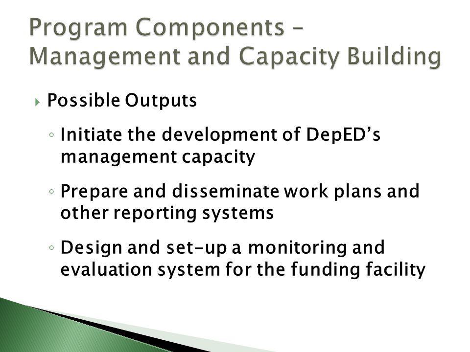  Possible Outputs ◦ Initiate the development of DepED's management capacity ◦ Prepare and disseminate work plans and other reporting systems ◦ Design