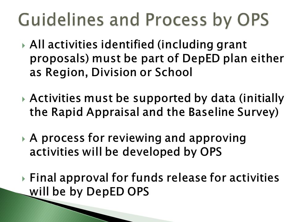  All activities identified (including grant proposals) must be part of DepED plan either as Region, Division or School  Activities must be supported by data (initially the Rapid Appraisal and the Baseline Survey)  A process for reviewing and approving activities will be developed by OPS  Final approval for funds release for activities will be by DepED OPS