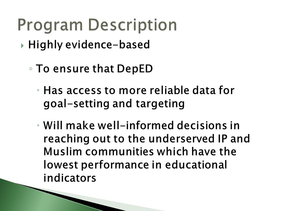  Highly evidence-based ◦ To ensure that DepED  Has access to more reliable data for goal-setting and targeting  Will make well-informed decisions in reaching out to the underserved IP and Muslim communities which have the lowest performance in educational indicators