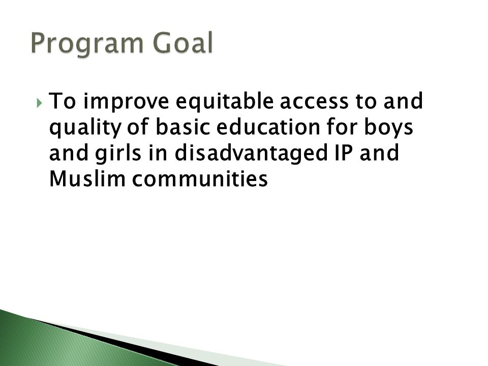  To improve equitable access to and quality of basic education for boys and girls in disadvantaged IP and Muslim communities
