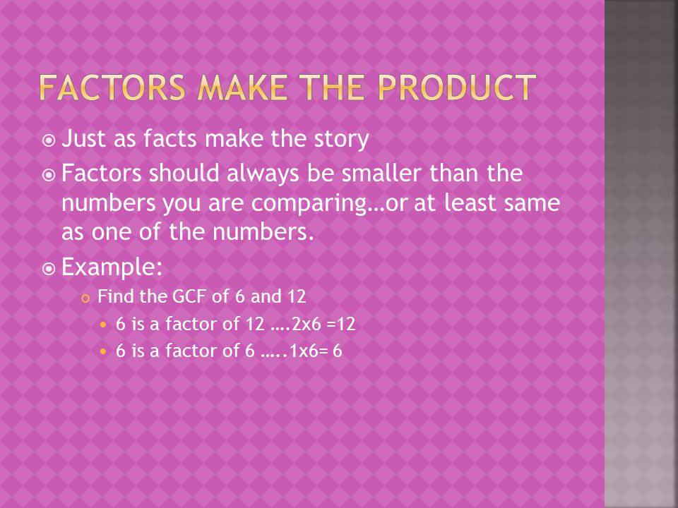  Just as facts make the story  Factors should always be smaller than the numbers you are comparing…or at least same as one of the numbers.  Example