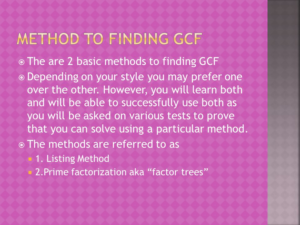  The are 2 basic methods to finding GCF  Depending on your style you may prefer one over the other. However, you will learn both and will be able to