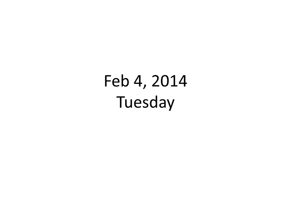Feb 4, 2014 Tuesday