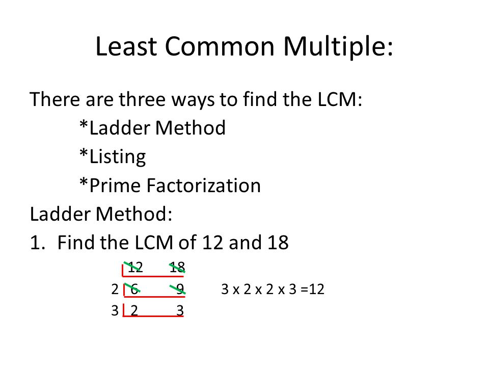 Least Common Multiple: There are three ways to find the LCM: *Ladder Method *Listing *Prime Factorization Ladder Method: 1.Find the LCM of 12 and 18 12 18 2 69 3 x 2 x 2 x 3 =12 3 23