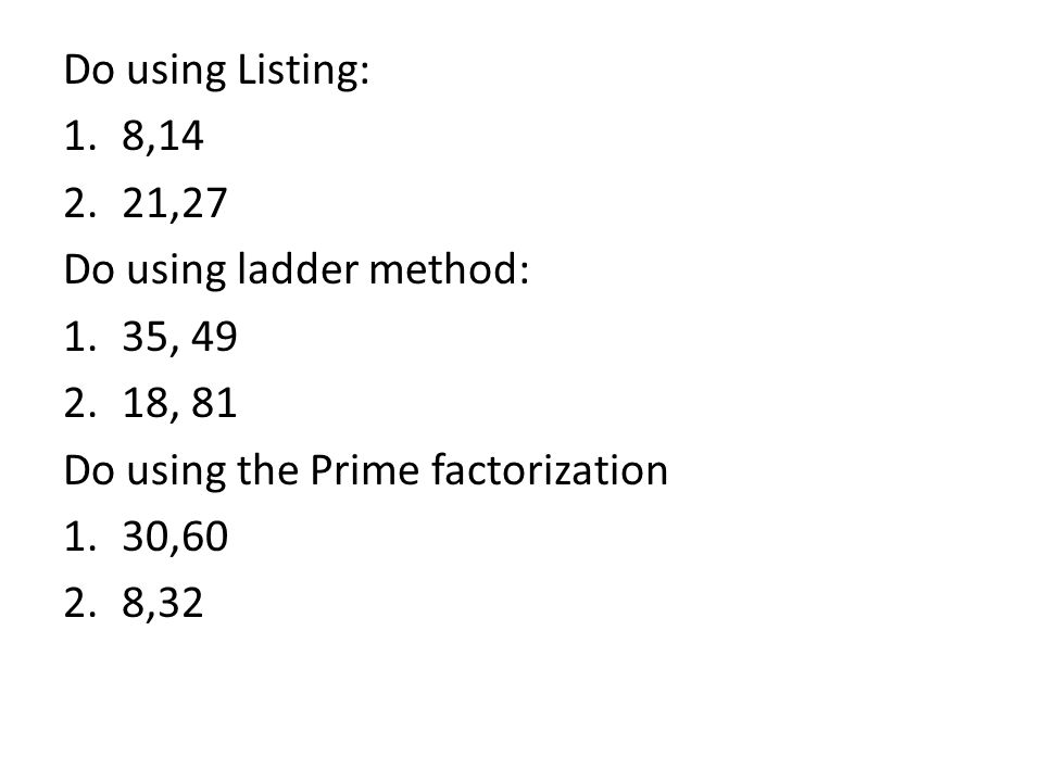 Do using Listing: 1.8,14 2.21,27 Do using ladder method: 1.35, 49 2.18, 81 Do using the Prime factorization 1.30,60 2.8,32