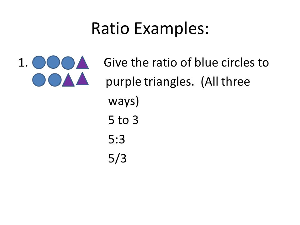 Ratio Examples: 1. Give the ratio of blue circles to purple triangles.