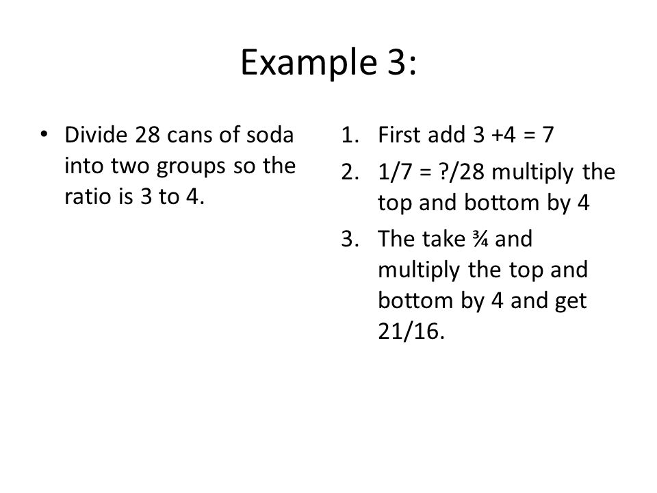 Example 3: Divide 28 cans of soda into two groups so the ratio is 3 to 4.