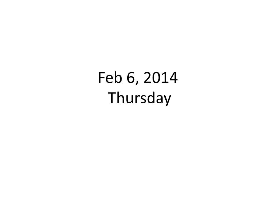 Feb 6, 2014 Thursday