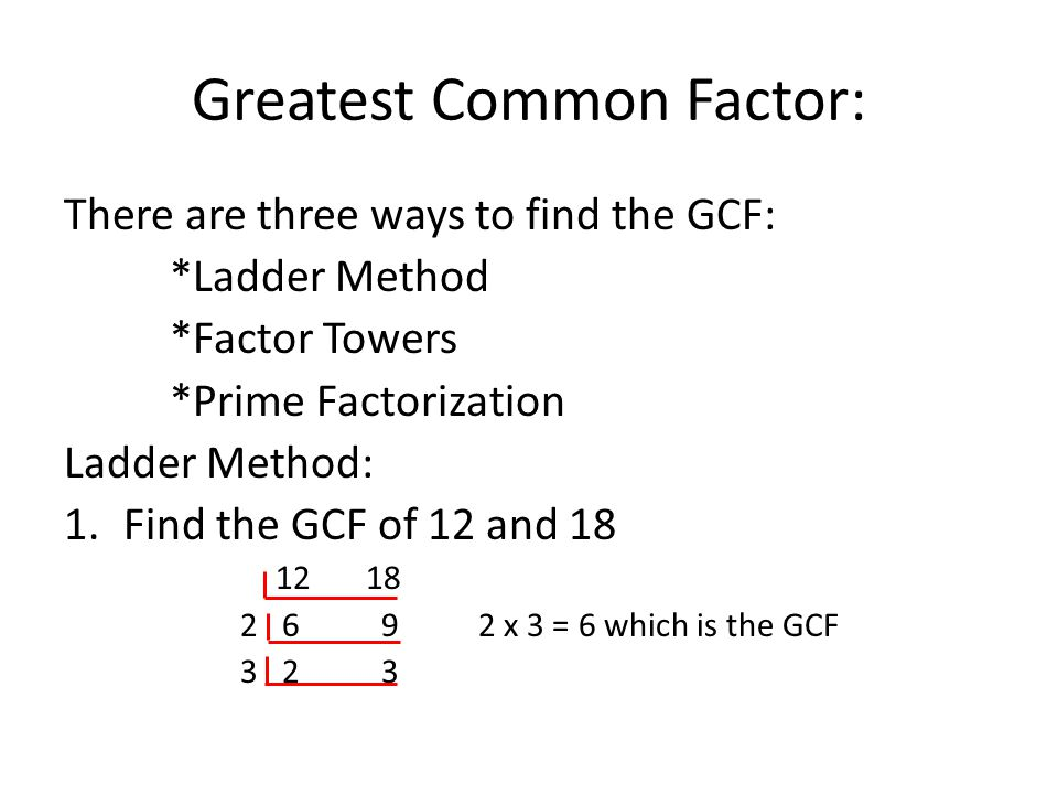 Greatest Common Factor: There are three ways to find the GCF: *Ladder Method *Factor Towers *Prime Factorization Ladder Method: 1.Find the GCF of 12 and 18 12 18 2 69 2 x 3 = 6 which is the GCF 3 23