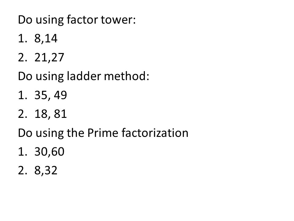 Do using factor tower: 1.8,14 2.21,27 Do using ladder method: 1.35, 49 2.18, 81 Do using the Prime factorization 1.30,60 2.8,32